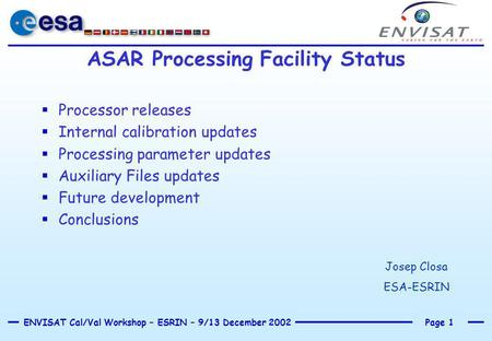 Page 1ENVISAT Cal/Val Workshop – ESRIN – 9/13 December 2002 ASAR Processing Facility Status  Processor releases  Internal calibration updates  Processing.