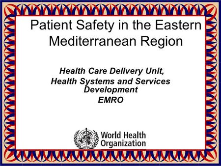Patient Safety in the Eastern Mediterranean Region Health Care Delivery Unit, Health Systems and Services Development EMRO.