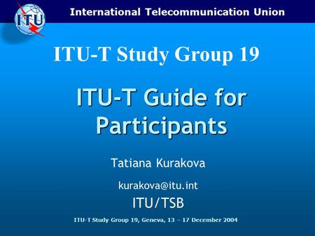 International Telecommunication Union ITU-T Study Group 19, Geneva, 13 – 17 December 2004 ITU-T Study Group 19 ITU-T Guide for Participants Tatiana Kurakova.