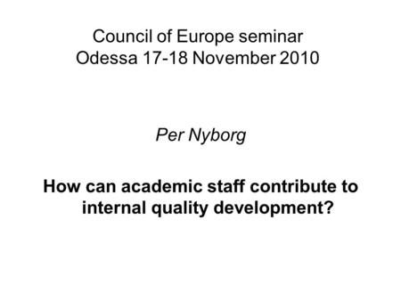 Council of Europe seminar Odessa 17-18 November 2010 Per Nyborg How can academic staff contribute to internal quality development?