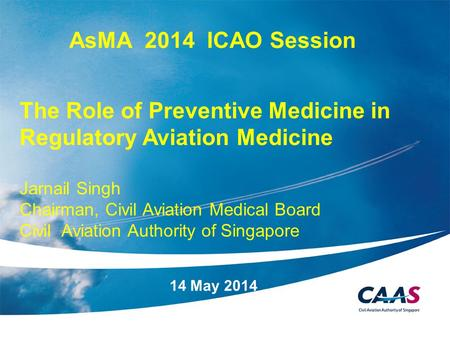 1 14 May 2014 AsMA 2014 ICAO Session The Role of Preventive Medicine in Regulatory Aviation Medicine Jarnail Singh Chairman, Civil Aviation Medical Board.