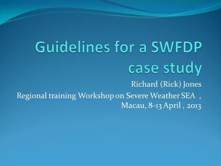 Richard (Rick) Jones Regional training Workshop on Severe Weather SEA, Macau, 8-13 April, 2013.