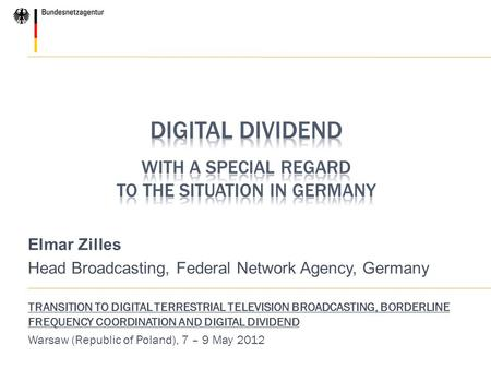Elmar Zilles Head Broadcasting, Federal Network Agency, Germany TRANSITION TO DIGITAL TERRESTRIAL TELEVISION BROADCASTING, BORDERLINE FREQUENCY COORDINATION.