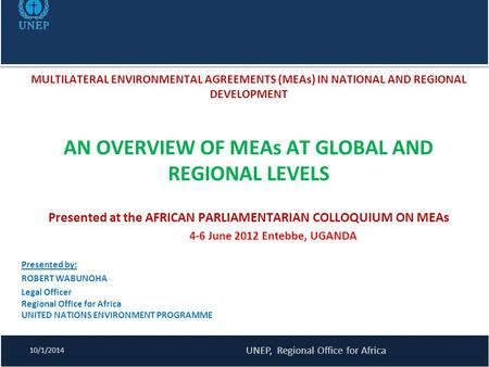 MULTILATERAL ENVIRONMENTAL AGREEMENTS (MEAs) IN NATIONAL AND REGIONAL DEVELOPMENT AN OVERVIEW OF MEAs AT GLOBAL AND REGIONAL LEVELS Presented at the AFRICAN.