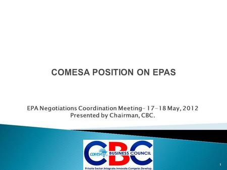 EPA Negotiations Coordination Meeting- 17-18 May, 2012 Presented by Chairman, CBC. 1.