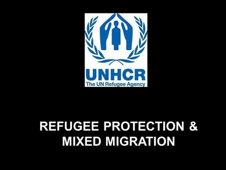 REFUGEE PROTECTION & MIXED MIGRATION. While refugees and asylum seekers account for only a small proportion of the global movement of people, they frequently.