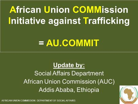 Update by: Social Affairs Department African Union Commission (AUC) Addis Ababa, Ethiopia 1 AFRICAN UNION COMMISSION: DEPARTMENT OF SOCIAL AFFAIRS African.
