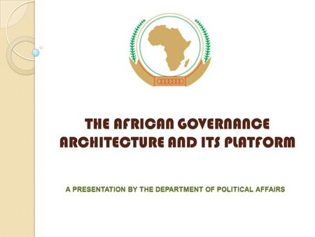 THE AFRICAN GOVERNANCE ARCHITECTURE AND ITS PLATFORM A PRESENTATION BY THE DEPARTMENT OF POLITICAL AFFAIRS.