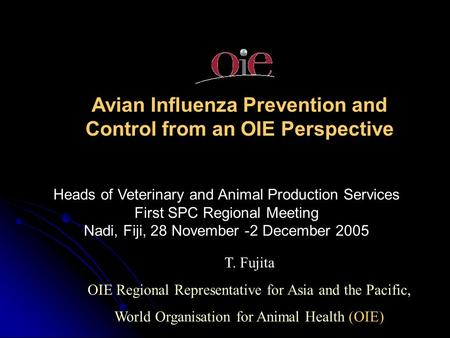 Avian Influenza Prevention and Control from an OIE Perspective T. Fujita OIE Regional Representative for Asia and the Pacific, World Organisation for Animal.