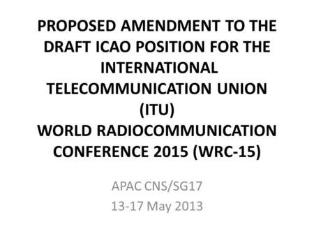 PROPOSED AMENDMENT TO THE DRAFT ICAO POSITION FOR THE INTERNATIONAL TELECOMMUNICATION UNION (ITU) WORLD RADIOCOMMUNICATION CONFERENCE 2015 (WRC-15) APAC.