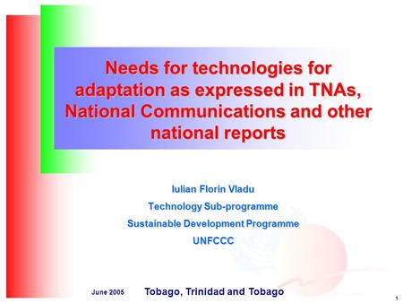 1 June 2005 Needs for technologies for adaptation as expressed in TNAs, National Communications and other national reports Iulian Florin Vladu Technology.