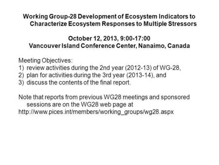 Working Group-28 Development of Ecosystem Indicators to Characterize Ecosystem Responses to Multiple Stressors October 12, 2013, 9:00-17:00 Vancouver Island.