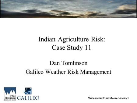 Weather Risk Management Indian Agriculture Risk: Case Study 11 Dan Tomlinson Galileo Weather Risk Management.