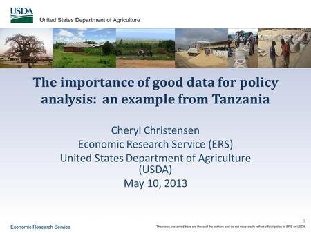 1 The importance of good data for policy analysis: an example from Tanzania Cheryl Christensen Economic Research Service (ERS) United States Department.
