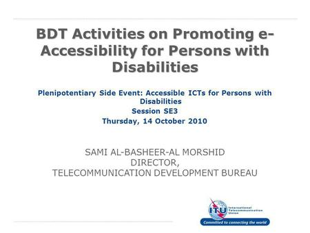 BDT Activities on Promoting e- Accessibility for Persons with Disabilities Plenipotentiary Side Event: Accessible ICTs for Persons with Disabilities Session.