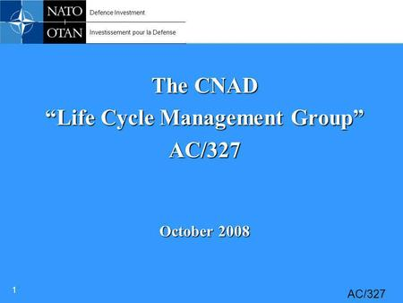 "Defence Investment Investissement pour la Defense 1 AC/327 The CNAD ""Life Cycle Management Group"" AC/327 October 2008."