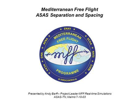 Mediterranean Free Flight ASAS Separation and Spacing Presented by Andy Barff – Project Leader MFF Real-time Simulations ASAS-TN, Malmö 7-10-03.