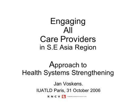 Engaging All Care Providers in S.E Asia Region A pproach to Health Systems Strengthening Jan Voskens. IUATLD Paris, 31 October 2006.