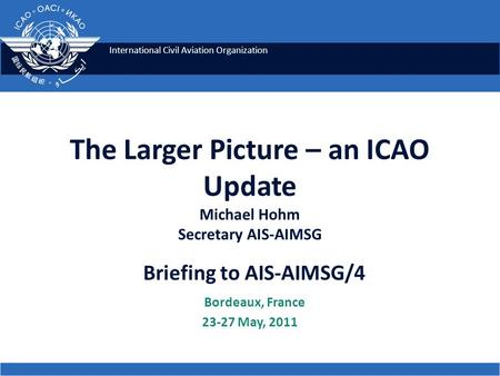 International Civil Aviation Organization The Larger Picture – an ICAO Update Michael Hohm Secretary AIS-AIMSG Briefing to AIS-AIMSG/4 Bordeaux, France.