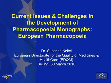 Current Issues & Challenges in the Development of Pharmacopoeial Monographs: European Pharmacopoeia Dr. Susanne Keitel European Directorate for the Quality.