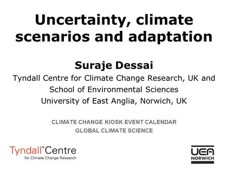 Uncertainty, climate scenarios and adaptation Suraje Dessai Tyndall Centre for Climate Change Research, UK and School of Environmental Sciences University.