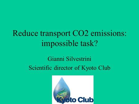 Reduce transport CO2 emissions: impossible task? Gianni Silvestrini Scientific director of Kyoto Club.
