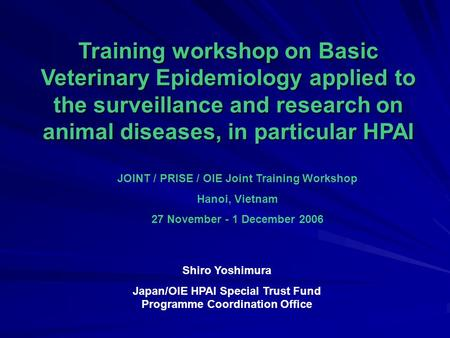 Training workshop on Basic Veterinary Epidemiology applied to the surveillance and research on animal diseases, in particular HPAI JOINT / PRISE / OIE.