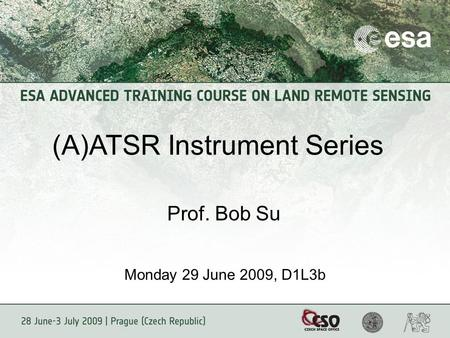 (A)ATSR Instrument Series Prof. Bob Su Monday 29 June 2009, D1L3b.