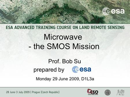 Microwave - the SMOS Mission Prof. Bob Su prepared by Monday 29 June 2009, D1L3a.