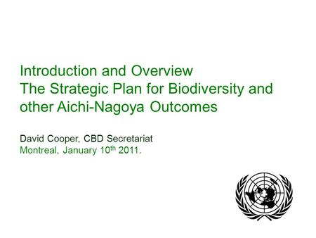 Introduction and Overview The Strategic Plan for Biodiversity and other Aichi-Nagoya Outcomes David Cooper, CBD Secretariat Montreal, January 10 th 2011.