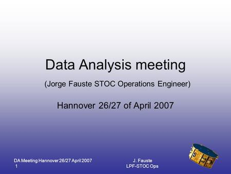 DA Meeting Hannover 26/27 April 2007 1 J. Fauste LPF-STOC Ops Data Analysis meeting (Jorge Fauste STOC Operations Engineer) Hannover 26/27 of April 2007.