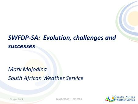 SWFDP-SA: Evolution, challenges and successes Mark Majodina South African Weather Service 1 October 20141FCAST-PRE-20121023.001.1.