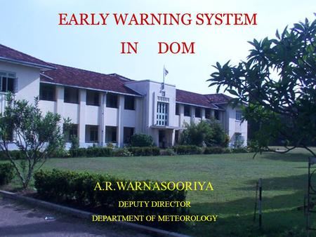 EARLY WARNING SYSTEM IN DOM A.R.WARNASOORIYA DEPUTY DIRECTOR DEPARTMENT OF METEOROLOGY.