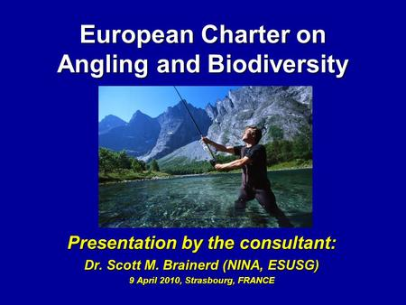 European Charter on Angling and Biodiversity Presentation by the consultant: Dr. Scott M. Brainerd (NINA, ESUSG) 9 April 2010, Strasbourg, FRANCE.