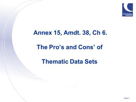 Slide 1 Annex 15, Amdt. 38, Ch 6. The Pro's and Cons' of Thematic Data Sets.