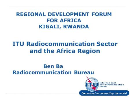 International Telecommunication Union REGIONAL DEVELOPMENT FORUM FOR AFRICA KIGALI, RWANDA ITU Radiocommunication Sector and the Africa Region Ben Ba Radiocommunication.