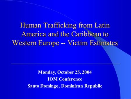 Human Trafficking from Latin America and the Caribbean to Western Europe -- Victim Estimates Monday, October 25, 2004 IOM Conference Santo Domingo, Dominican.