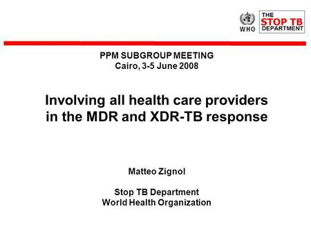PPM SUBGROUP MEETING Cairo, 3-5 June 2008 Involving all health care providers in the MDR and XDR-TB response Matteo Zignol Stop TB Department World Health.