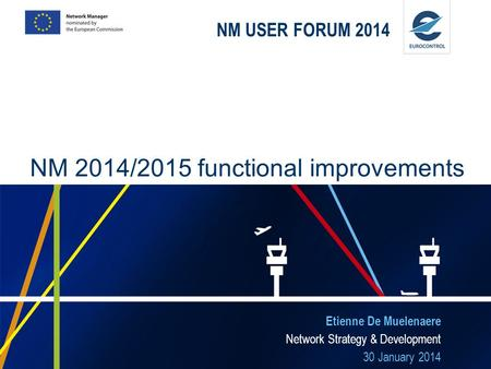 NM USER FORUM 2014 Etienne De Muelenaere Network Strategy & Development 30 January 2014 NM 2014/2015 functional improvements.