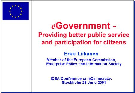 Erkki Liikanen Member of the European Commission, Enterprise Policy and Information Society IDEA Conference on eDemocracy, Stockholm 29 June 2001 e Government.