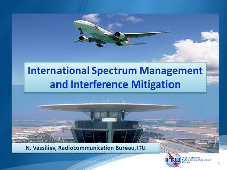 1 International Spectrum Management and Interference Mitigation N. Vassiliev, Radiocommunication Bureau, ITU.