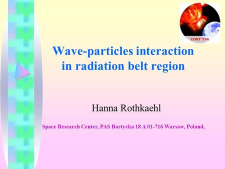 Wave-particles interaction in radiation belt region Hanna Rothkaehl Space Research Center, PAS Bartycka 18 A 01-716 Warsaw, Poland,