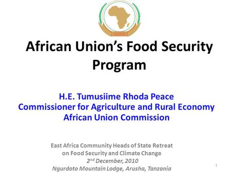 African Union's Food Security Program H.E. Tumusiime Rhoda Peace Commissioner for Agriculture and Rural Economy African Union Commission East Africa Community.