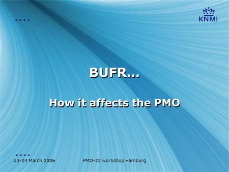 23-24 March 2006PMO-III workshop Hamburg BUFR… How it affects the PMO.