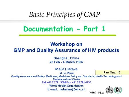 WHO - PSM Basic Principles of GMP Documentation - Part 1 Workshop on GMP and Quality Assurance of HIV products Shanghai, China 28 Feb - 4 March 2005 Maija.