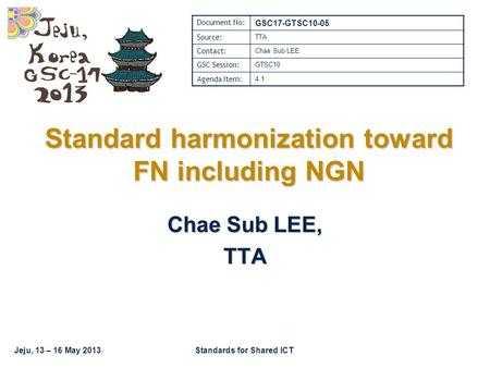 Jeju, 13 – 16 May 2013Standards for Shared ICT Standard harmonization toward FN including NGN Chae Sub LEE, TTA Document No: GSC17-GTSC10-05 Source: TTA.