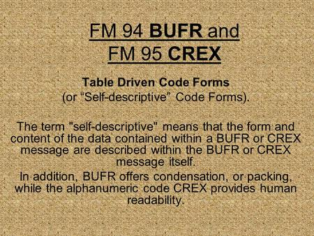 "FM 94 BUFR and FM 95 CREX Table Driven Code Forms (or ""Self-descriptive"" Code Forms). The term self-descriptive means that the form and content of the."