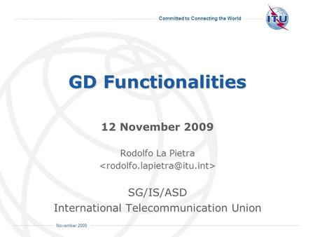Committed to Connecting the World International Telecommunication Union November 2009 GD Functionalities 12 November 2009 Rodolfo La Pietra SG/IS/ASD International.