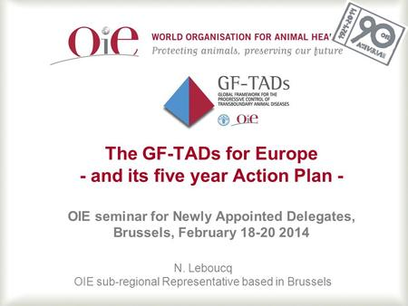 1 The GF-TADs for Europe - and its five year Action Plan - OIE seminar for Newly Appointed Delegates, Brussels, February 18-20 2014 N. Leboucq OIE sub-regional.