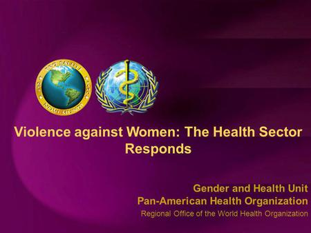Gender and Health Unit Pan-American Health Organization Regional Office of the World Health Organization Violence against Women: The Health Sector Responds.